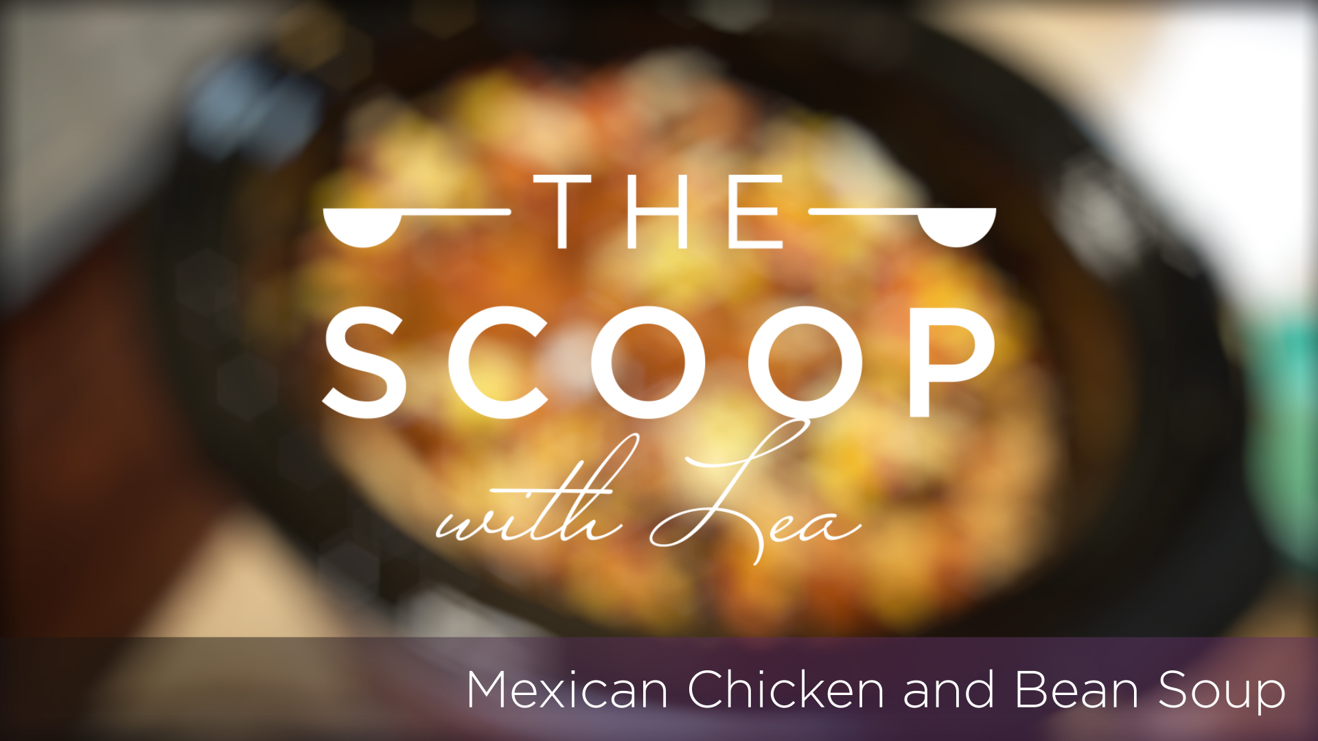 The Scoop with Lea | Mexican Chicken & Bean Soup 1